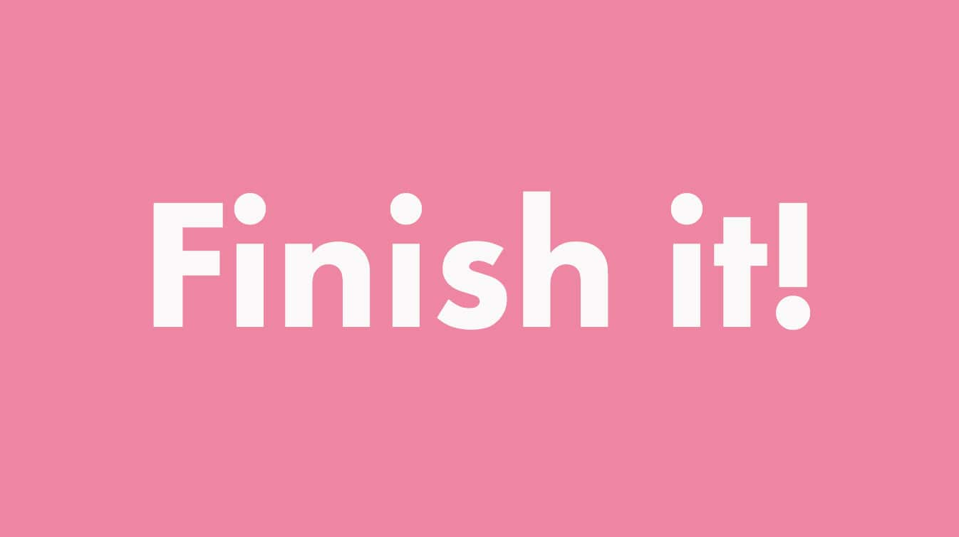 Why finishing things is important